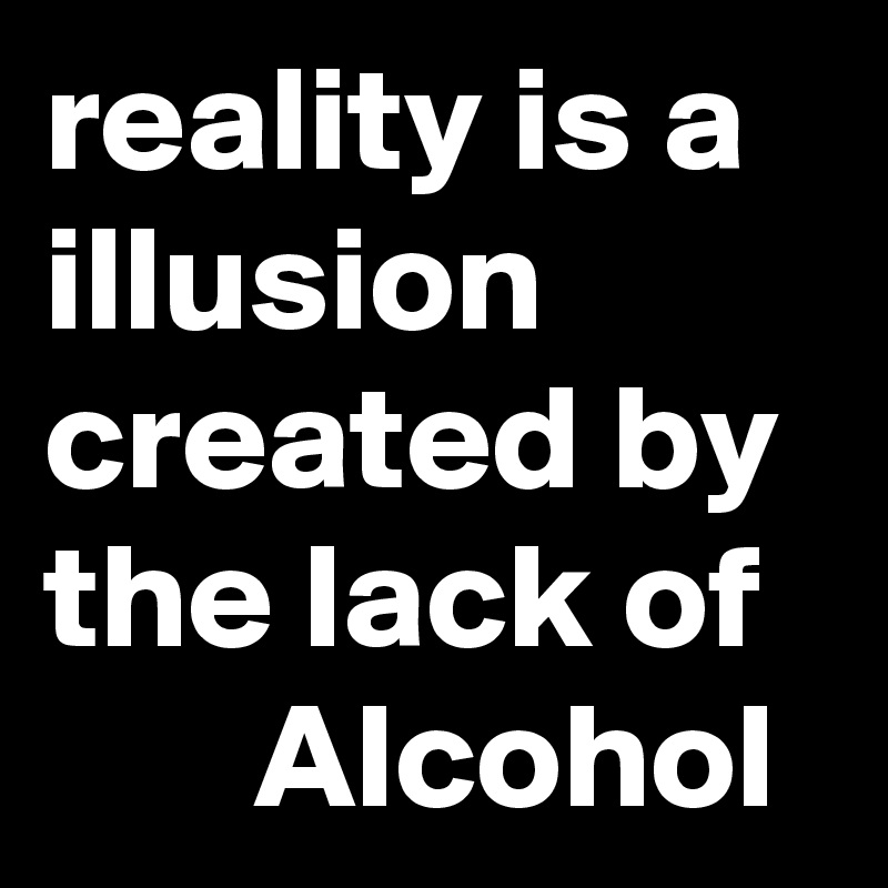 reality is a illusion created by the lack of        Alcohol