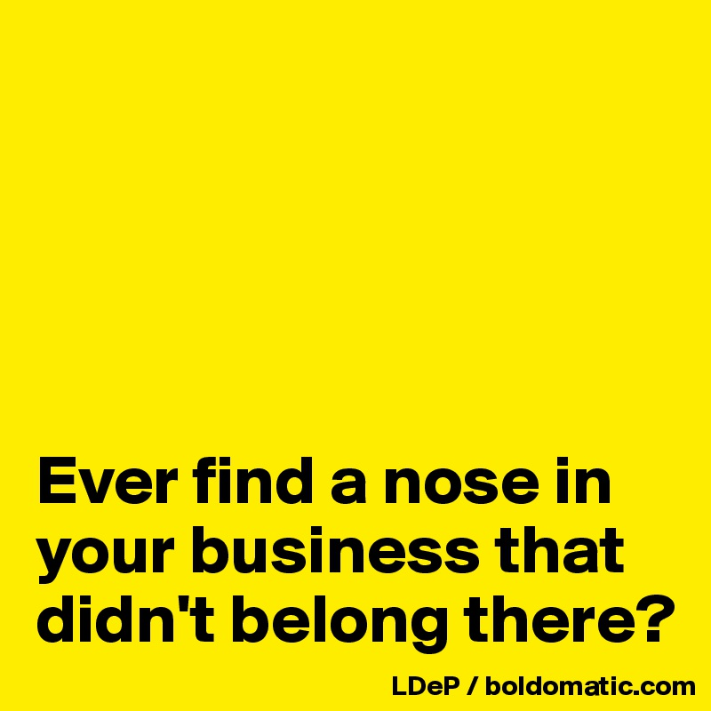 Ever find a nose in your business that didn't belong there?