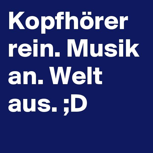Kopfhörer rein. Musik an. Welt aus. ;D
