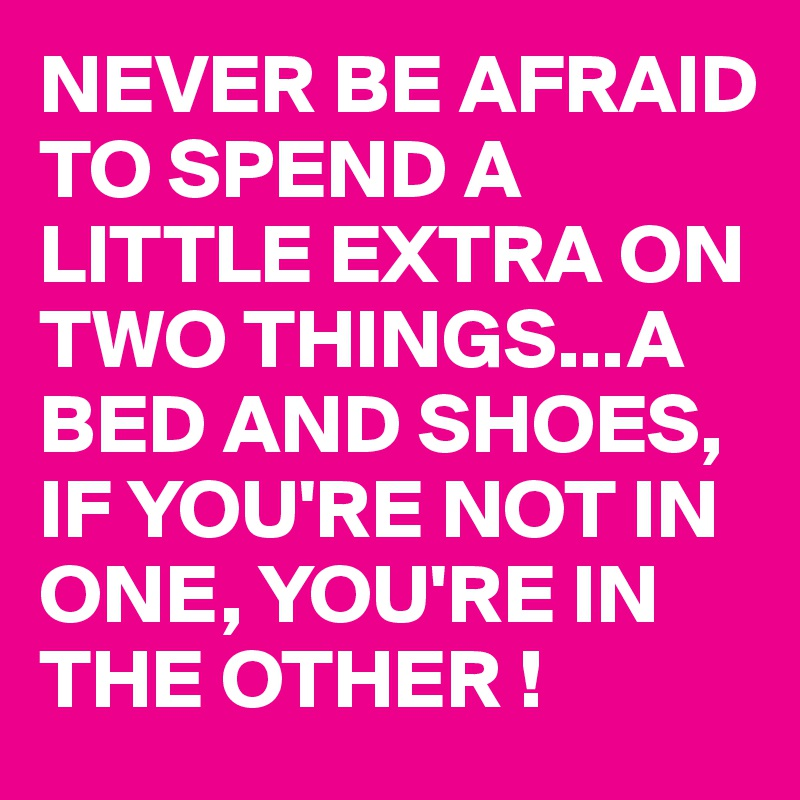 NEVER BE AFRAID TO SPEND A LITTLE EXTRA ON TWO THINGS...A BED AND SHOES, IF YOU'RE NOT IN ONE, YOU'RE IN THE OTHER !