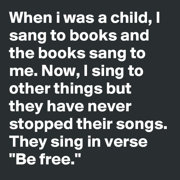 "When i was a child, I sang to books and the books sang to me. Now, I sing to other things but they have never stopped their songs. They sing in verse ""Be free."""