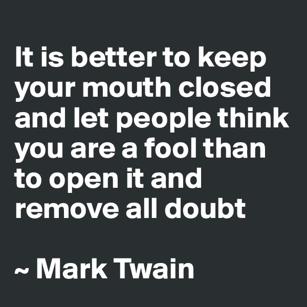 It is better to keep your mouth closed and let people think you are a fool than to open it and remove all doubt  ~ Mark Twain