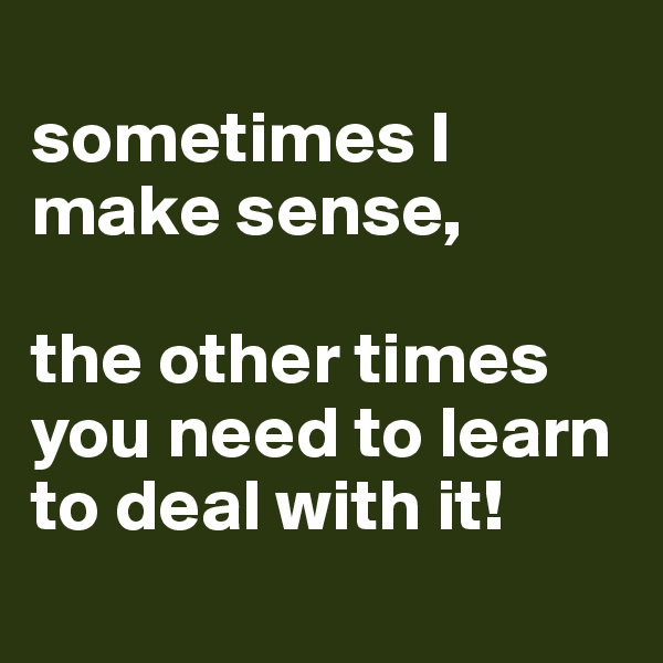 sometimes I make sense,  the other times you need to learn to deal with it!