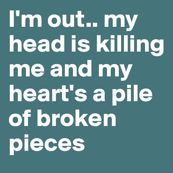 I'm out.. my head is killing me and my heart's a pile of broken pieces