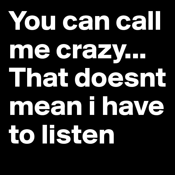 You can call me crazy... That doesnt mean i have to listen