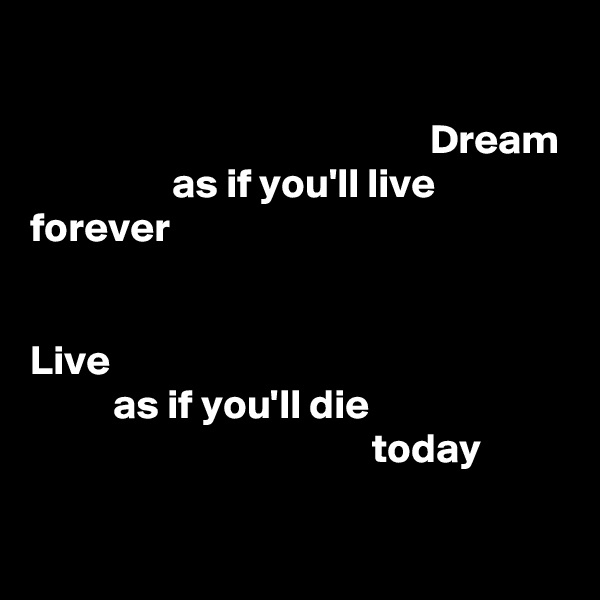 Dream                  as if you'll live forever   Live           as if you'll die                                          today