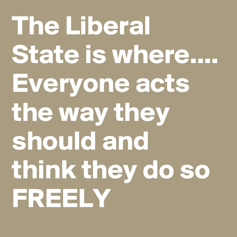 The Liberal State is where.... Everyone acts the way they should and think they do so FREELY