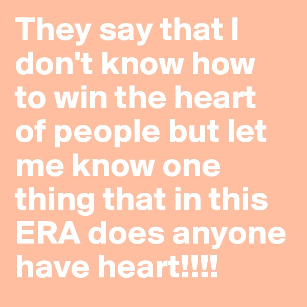 They say that I don't know how to win the heart of people but let me know one thing that in this ERA does anyone have heart!!!!