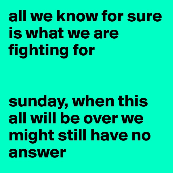 all we know for sure is what we are fighting for   sunday, when this all will be over we might still have no answer