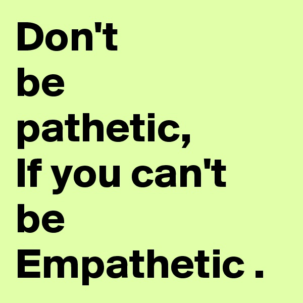 Don't be pathetic, If you can't be Empathetic .