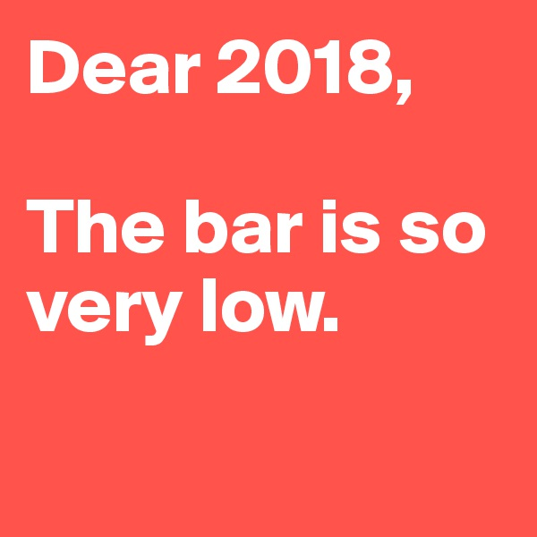 Dear 2018,  The bar is so very low.