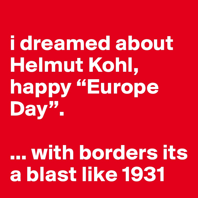"""i dreamed about Helmut Kohl,  happy """"Europe Day"""".   ... with borders its a blast like 1931"""