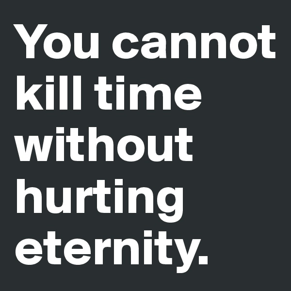 You cannot kill time without hurting eternity.