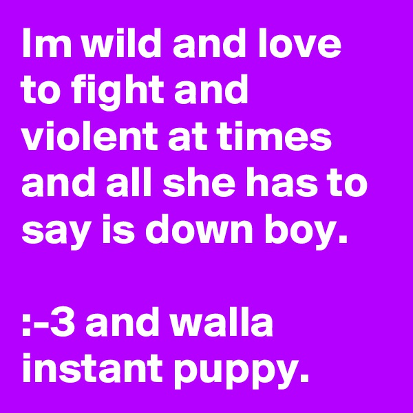 Im wild and love to fight and violent at times and all she has to say is down boy.  :-3 and walla instant puppy.