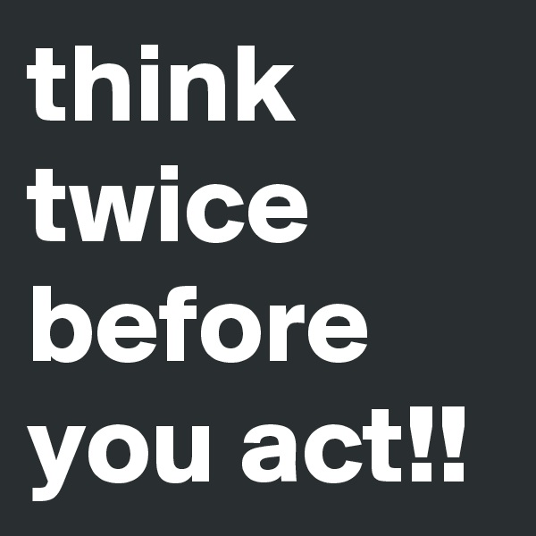 think twice before you act!!
