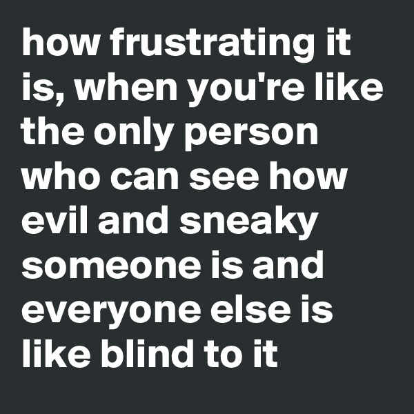 how frustrating it is, when you're like the only person who can see how evil and sneaky someone is and everyone else is like blind to it