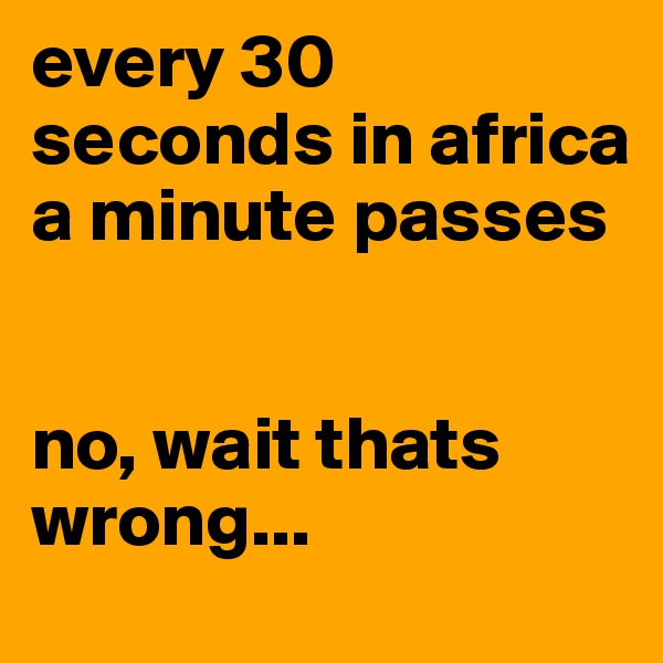 every 30 seconds in africa a minute passes    no, wait thats wrong...