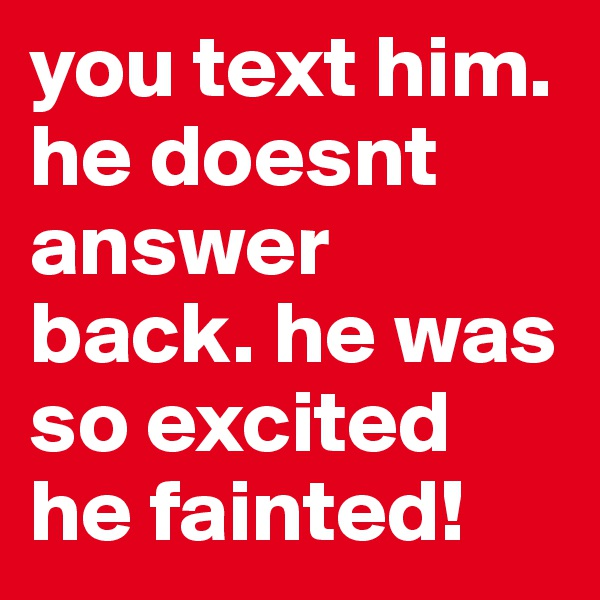 you text him. he doesnt answer back. he was so excited he fainted!