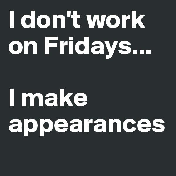 I don't work on Fridays...  I make appearances