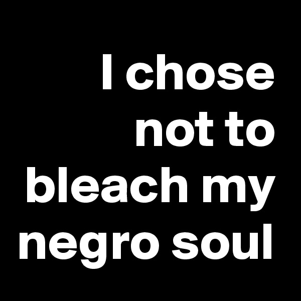 I chose not to bleach my negro soul
