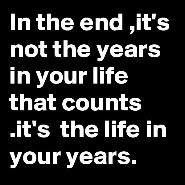In the end ,it's not the years in your life that counts .it's  the life in your years.