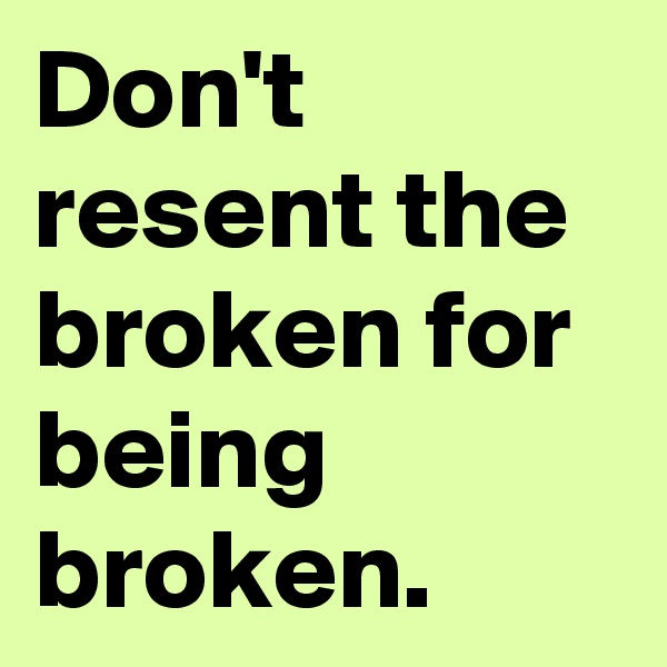 Don't resent the broken for being broken.