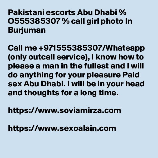 Pakistani escorts Abu Dhabi % O555385307 % call girl photo In Burjuman  Call me +971555385307/Whatsapp (only outcall service), I know how to please a man in the fullest and I will do anything for your pleasure Paid sex Abu Dhabi. I will be in your head and thoughts for a long time.  https://www.soviamirza.com  https://www.sexoalain.com