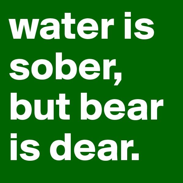 water is sober, but bear is dear.
