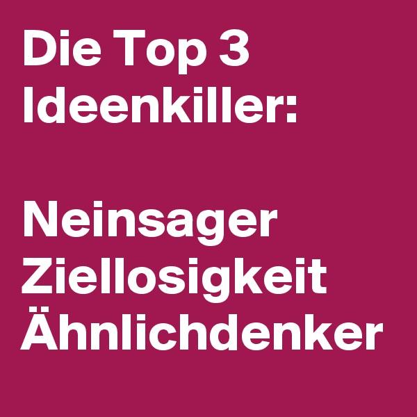 Die Top 3 Ideenkiller:  Neinsager Ziellosigkeit Ähnlichdenker
