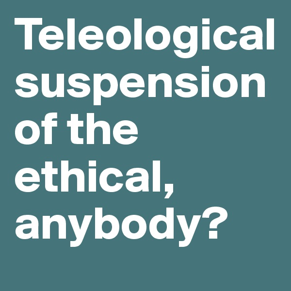 Teleological suspension of the ethical, anybody?
