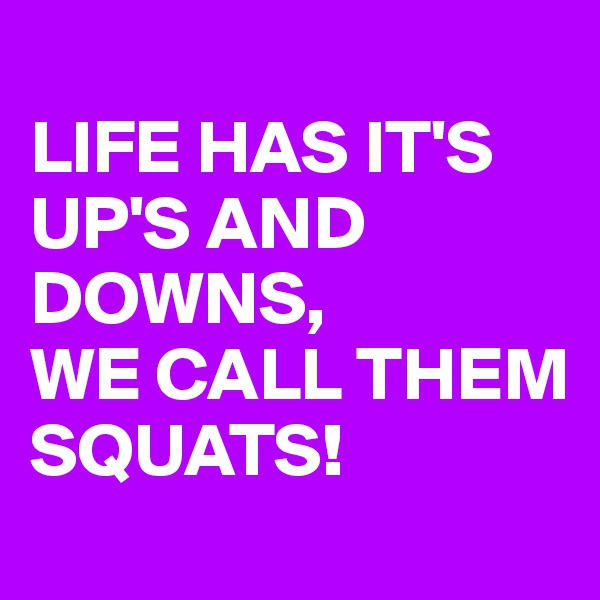 LIFE HAS IT'S UP'S AND DOWNS,  WE CALL THEM SQUATS!
