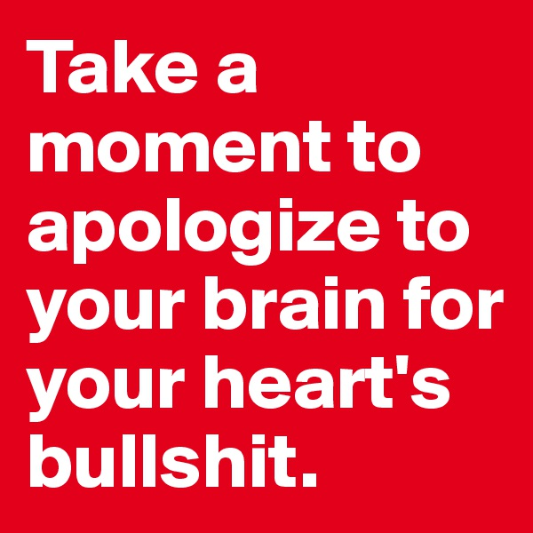Take a moment to apologize to your brain for your heart's bullshit.