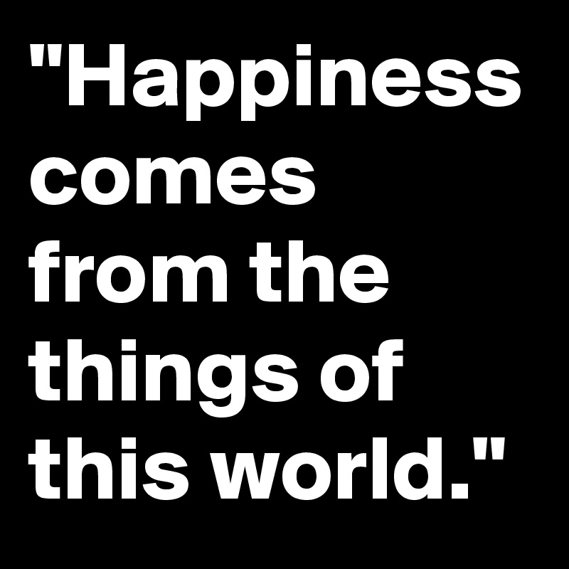 """""""Happiness comes from the things of this world."""""""