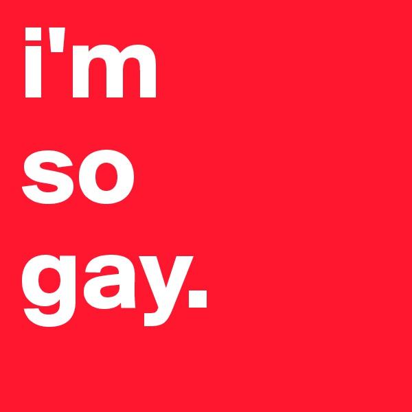 i'm  so  gay.