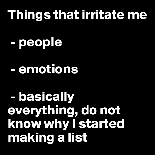 Things that irritate me   - people   - emotions   - basically everything, do not know why I started making a list