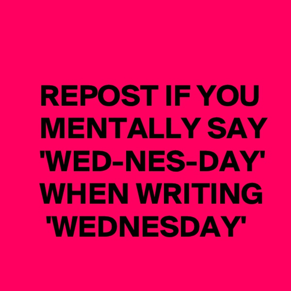REPOST IF YOU     MENTALLY SAY     'WED-NES-DAY'     WHEN WRITING      'WEDNESDAY'