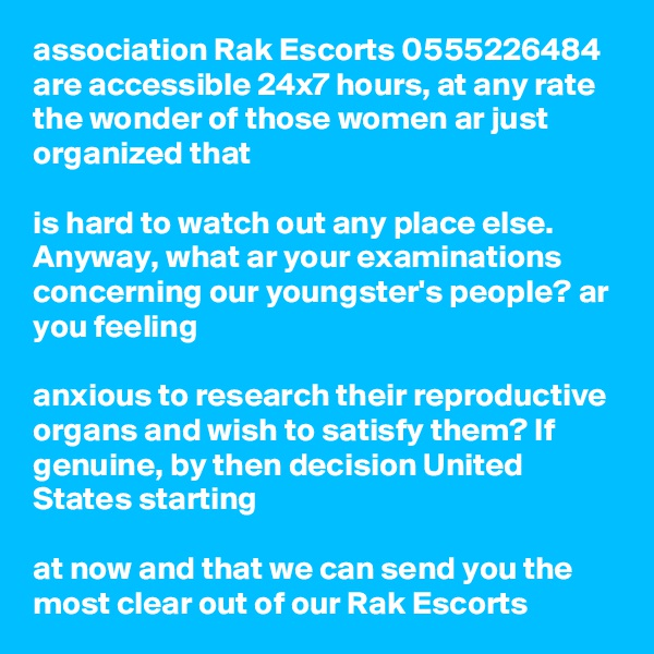association Rak Escorts 0555226484 are accessible 24x7 hours, at any rate the wonder of those women ar just organized that   is hard to watch out any place else. Anyway, what ar your examinations concerning our youngster's people? ar you feeling   anxious to research their reproductive organs and wish to satisfy them? If genuine, by then decision United States starting   at now and that we can send you the most clear out of our Rak Escorts
