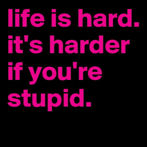life is hard. it's harder if you're stupid.