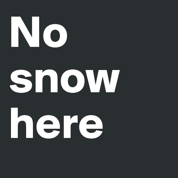 No snow here