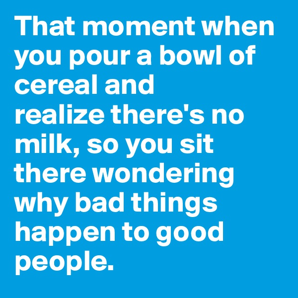 That moment when you pour a bowl of cereal and realize there's no milk, so you sit there wondering why bad things happen to good people.