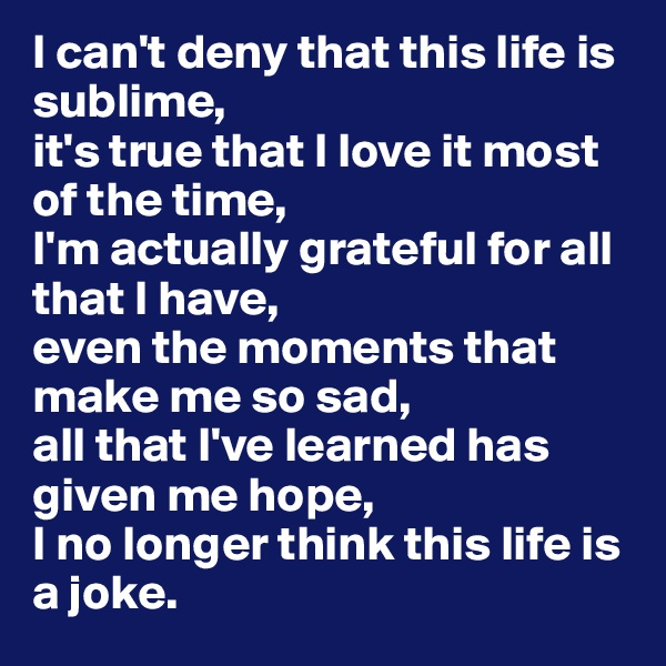 I can't deny that this life is sublime,  it's true that I love it most of the time,  I'm actually grateful for all that I have,  even the moments that make me so sad,  all that I've learned has given me hope,  I no longer think this life is a joke.