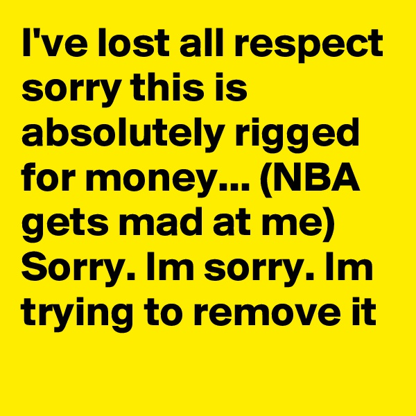 I've lost all respect sorry this is absolutely rigged for money... (NBA gets mad at me) Sorry. Im sorry. Im trying to remove it