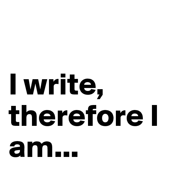 I write, therefore I am...