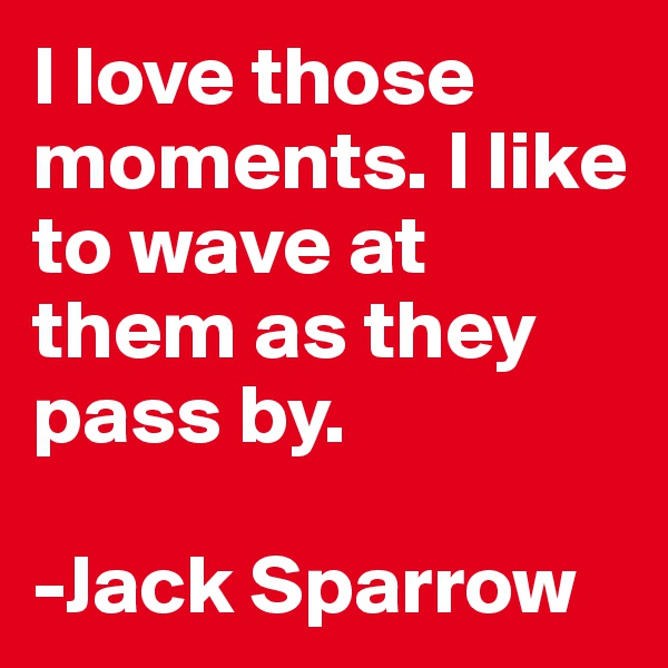I love those moments. I like to wave at them as they pass by.  -Jack Sparrow