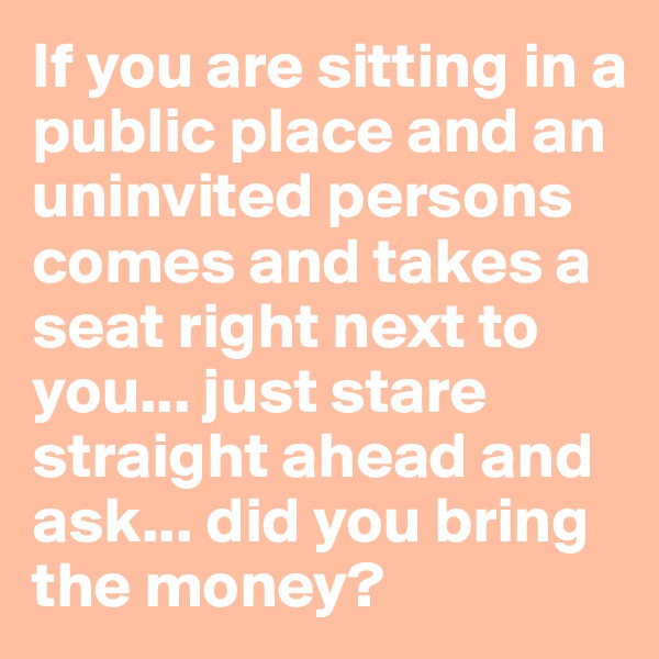 If you are sitting in a public place and an uninvited persons comes and takes a seat right next to you... just stare straight ahead and ask... did you bring the money?