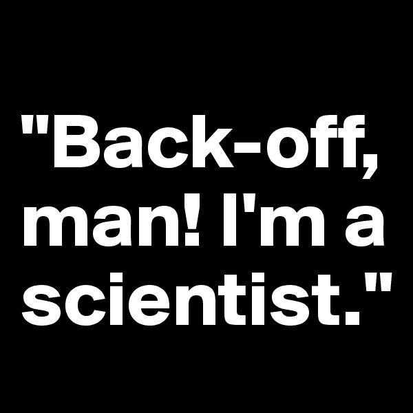 """Back-off, man! I'm a scientist."""