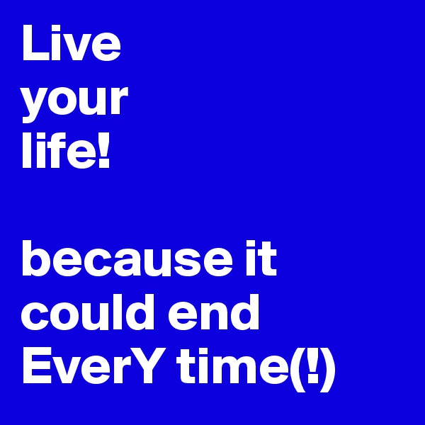 Live your life!  because it could end EverY time(!)