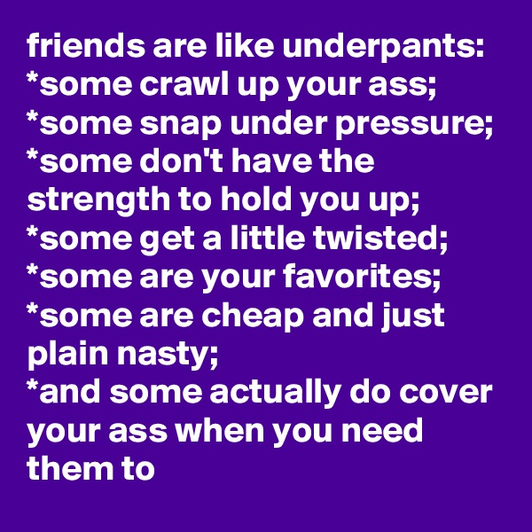 friends are like underpants: *some crawl up your ass; *some snap under pressure; *some don't have the strength to hold you up; *some get a little twisted; *some are your favorites; *some are cheap and just plain nasty; *and some actually do cover your ass when you need them to