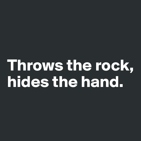 Throws the rock, hides the hand.