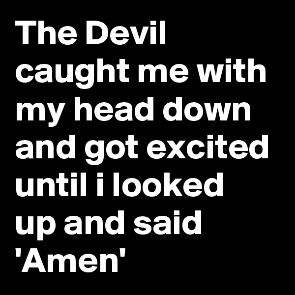 The Devil caught me with my head down and got excited until i looked up and said 'Amen'